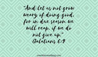_And let us not grow weary of doing good, for in due season we will reap, if we do not give u